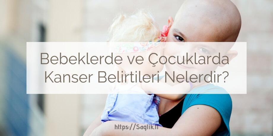Bebeklerde çocuklarda kanser belirtileri nelerdir? bebek kanserleri nelerdir? çocuk kanserleri nelerdir