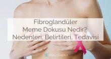 Fibroglandüler Meme Dokusu Nedir? Nedenleri, Belirtileri, Tedavisi